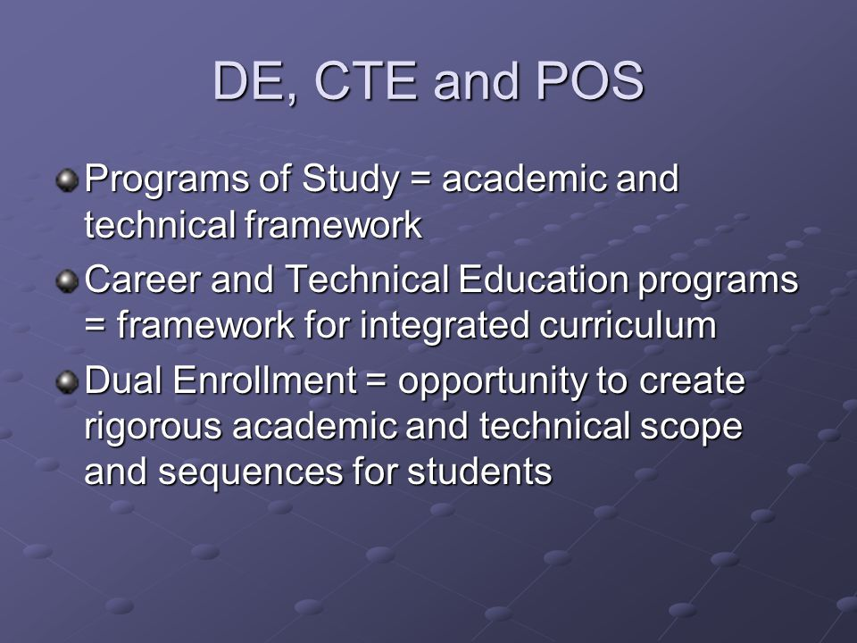 DE, CTE and POS Programs of Study = academic and technical framework Career and Technical Education programs = framework for integrated curriculum Dual Enrollment = opportunity to create rigorous academic and technical scope and sequences for students