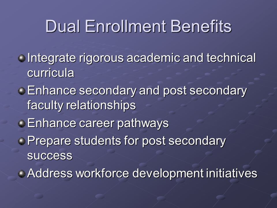 Dual Enrollment Benefits Integrate rigorous academic and technical curricula Enhance secondary and post secondary faculty relationships Enhance career pathways Prepare students for post secondary success Address workforce development initiatives