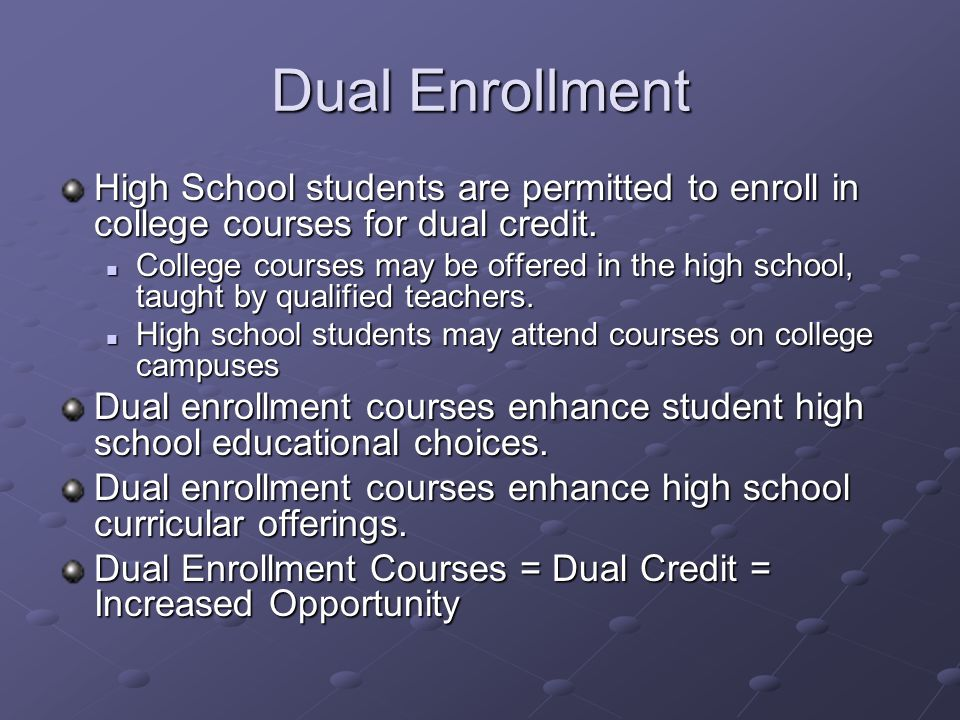 Dual Enrollment High School students are permitted to enroll in college courses for dual credit.
