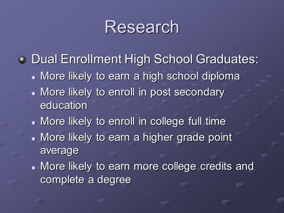 Research Dual Enrollment High School Graduates: Dual Enrollment High School Graduates: More likely to earn a high school diploma More likely to earn a high school diploma More likely to enroll in post secondary education More likely to enroll in post secondary education More likely to enroll in college full time More likely to enroll in college full time More likely to earn a higher grade point average More likely to earn a higher grade point average More likely to earn more college credits and complete a degree More likely to earn more college credits and complete a degree
