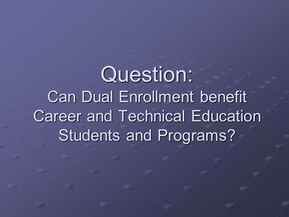 Question: Can Dual Enrollment benefit Career and Technical Education Students and Programs