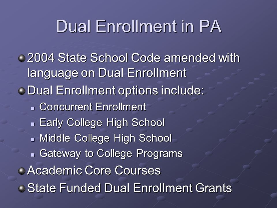 Dual Enrollment in PA 2004 State School Code amended with language on Dual Enrollment Dual Enrollment options include: Concurrent Enrollment Concurrent Enrollment Early College High School Early College High School Middle College High School Middle College High School Gateway to College Programs Gateway to College Programs Academic Core Courses State Funded Dual Enrollment Grants