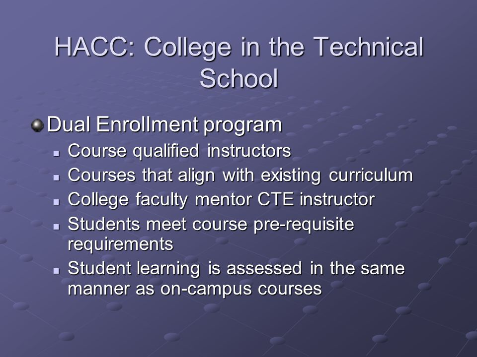 HACC: College in the Technical School Dual Enrollment program Course qualified instructors Course qualified instructors Courses that align with existing curriculum Courses that align with existing curriculum College faculty mentor CTE instructor College faculty mentor CTE instructor Students meet course pre-requisite requirements Students meet course pre-requisite requirements Student learning is assessed in the same manner as on-campus courses Student learning is assessed in the same manner as on-campus courses