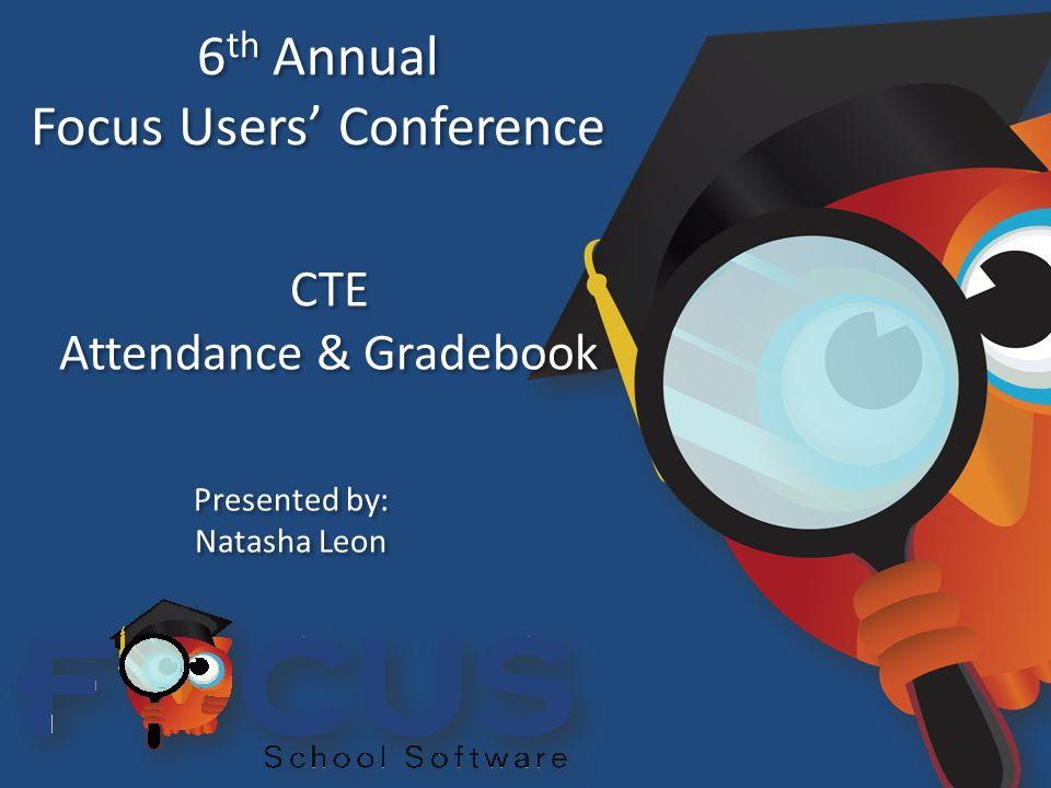 6 th Annual Focus Users' Conference 6 th Annual Focus Users' Conference CTE Attendance & Gradebook CTE Attendance & Gradebook Presented by: Natasha Leon Presented by: Natasha Leon