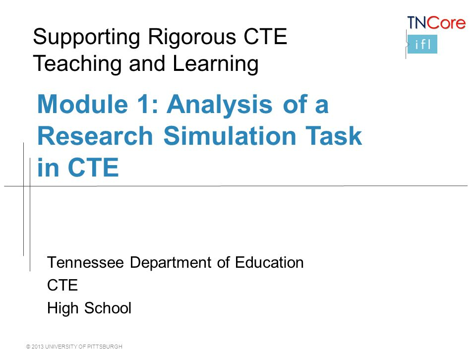 © 2013 UNIVERSITY OF PITTSBURGH Module 1: Analysis of a Research Simulation Task in CTE Tennessee Department of Education CTE High School Supporting Rigorous CTE Teaching and Learning