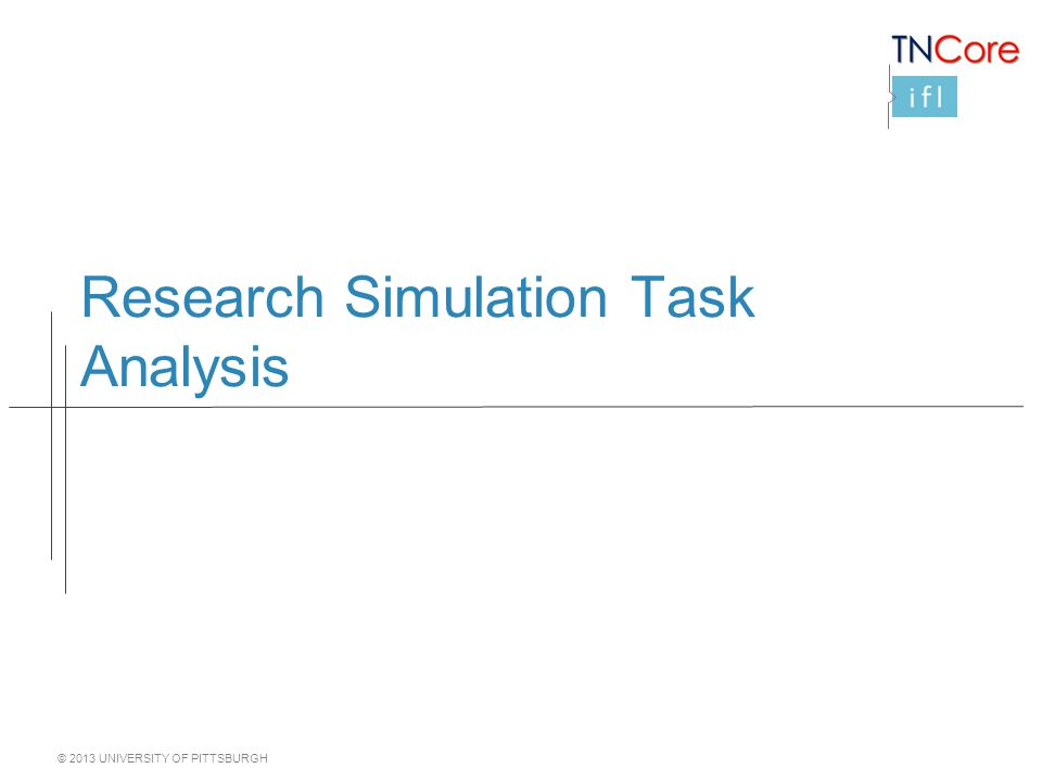 © 2013 UNIVERSITY OF PITTSBURGH Research Simulation Task Analysis
