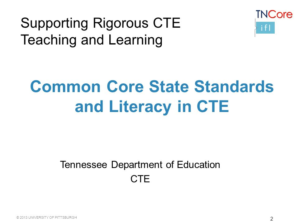 © 2013 UNIVERSITY OF PITTSBURGH 2 Common Core State Standards and Literacy in CTE Tennessee Department of Education CTE Supporting Rigorous CTE Teaching and Learning