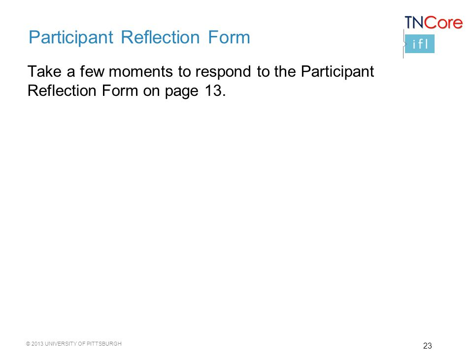 © 2013 UNIVERSITY OF PITTSBURGH Participant Reflection Form Take a few moments to respond to the Participant Reflection Form on page 13.