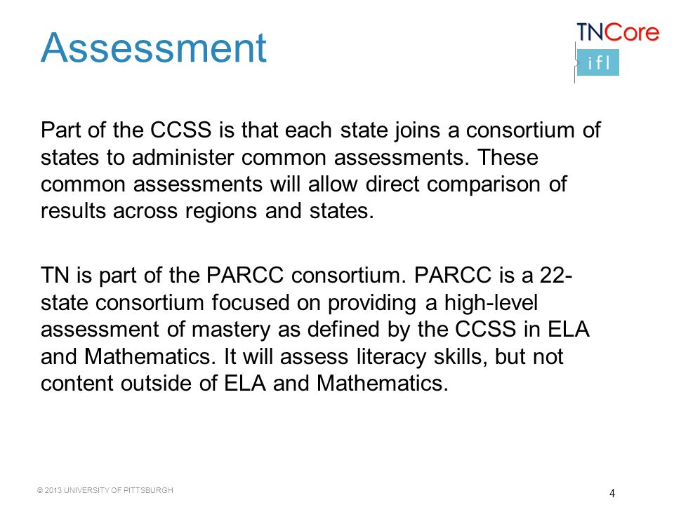 © 2013 UNIVERSITY OF PITTSBURGH 4 Assessment Part of the CCSS is that each state joins a consortium of states to administer common assessments.