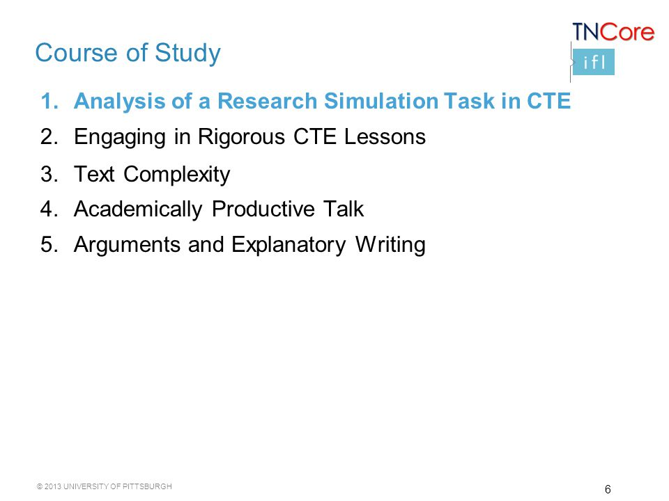 © 2013 UNIVERSITY OF PITTSBURGH Course of Study 1.Analysis of a Research Simulation Task in CTE 2.Engaging in Rigorous CTE Lessons 3.Text Complexity 4.Academically Productive Talk 5.Arguments and Explanatory Writing 6