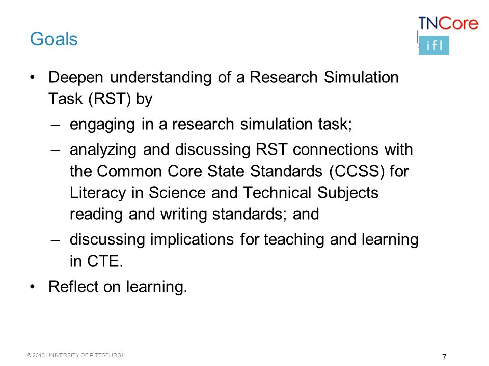 © 2013 UNIVERSITY OF PITTSBURGH Goals Deepen understanding of a Research Simulation Task (RST) by –engaging in a research simulation task; –analyzing and discussing RST connections with the Common Core State Standards (CCSS) for Literacy in Science and Technical Subjects reading and writing standards; and –discussing implications for teaching and learning in CTE.