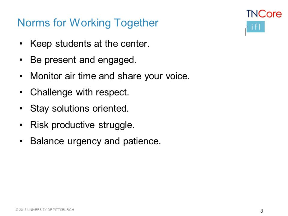 © 2013 UNIVERSITY OF PITTSBURGH Norms for Working Together Keep students at the center.
