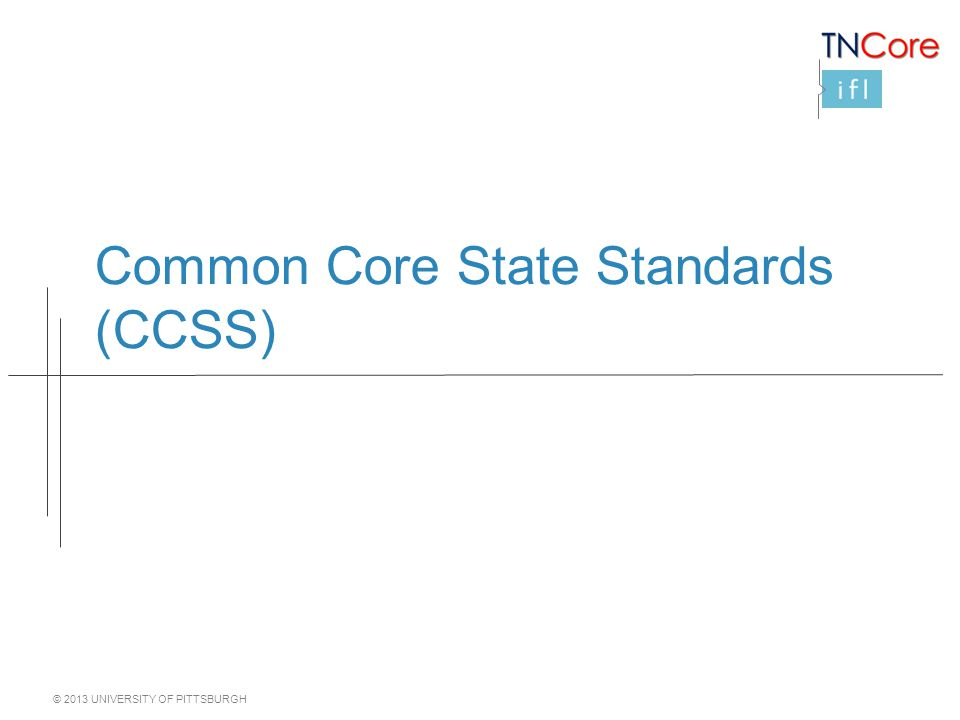© 2013 UNIVERSITY OF PITTSBURGH Common Core State Standards (CCSS)