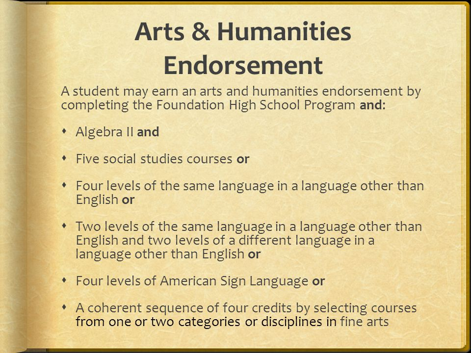 Arts & Humanities Endorsement A student may earn an arts and humanities endorsement by completing the Foundation High School Program and:  Algebra II and  Five social studies courses or  Four levels of the same language in a language other than English or  Two levels of the same language in a language other than English and two levels of a different language in a language other than English or  Four levels of American Sign Language or  A coherent sequence of four credits by selecting courses from one or two categories or disciplines in fine arts