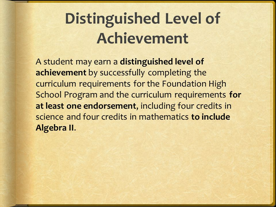 Distinguished Level of Achievement A student may earn a distinguished level of achievement by successfully completing the curriculum requirements for the Foundation High School Program and the curriculum requirements for at least one endorsement, including four credits in science and four credits in mathematics to include Algebra II.