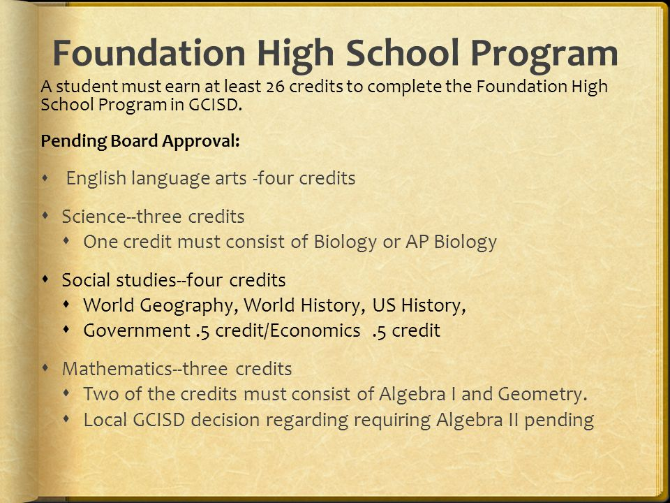 Foundation High School Program A student must earn at least 26 credits to complete the Foundation High School Program in GCISD.