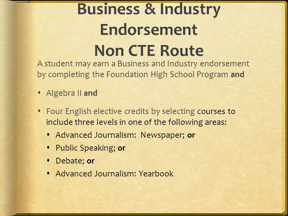 Business & Industry Endorsement Non CTE Route A student may earn a Business and Industry endorsement by completing the Foundation High School Program and  Algebra II and  Four English elective credits by selecting courses to include three levels in one of the following areas:  Advanced Journalism: Newspaper; or  Public Speaking; or  Debate; or  Advanced Journalism: Yearbook