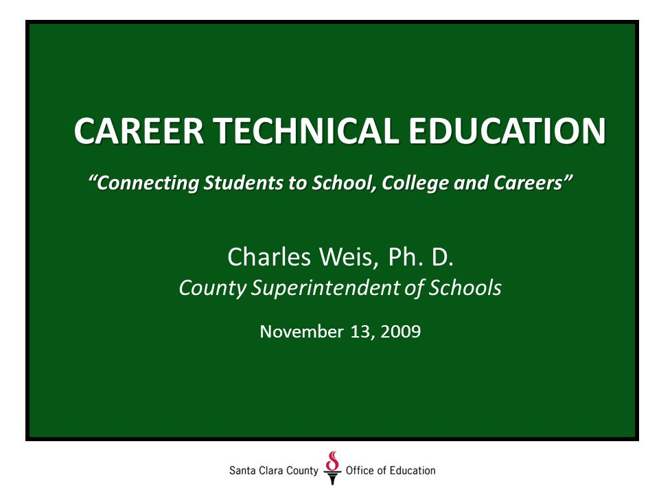 CAREER TECHNICAL EDUCATION Connecting Students to School, College and Careers Charles Weis, Ph.