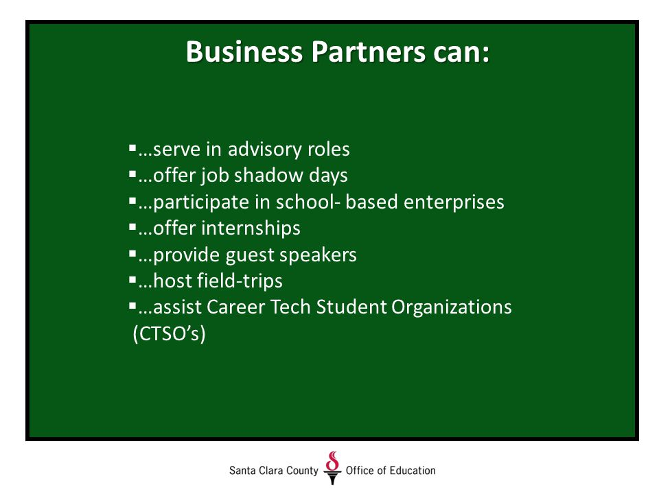 Business Partners can:  …serve in advisory roles  …offer job shadow days  …participate in school- based enterprises  …offer internships  …provide guest speakers  …host field-trips  …assist Career Tech Student Organizations (CTSO's)
