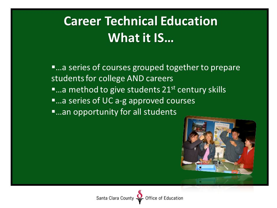Career Technical Education What it IS…  …a series of courses grouped together to prepare students for college AND careers  …a method to give students 21 st century skills  …a series of UC a-g approved courses  …an opportunity for all students