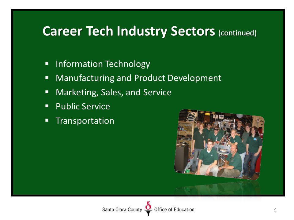 9 Career Tech Industry Sectors (continued)  Information Technology  Manufacturing and Product Development  Marketing, Sales, and Service  Public Service  Transportation