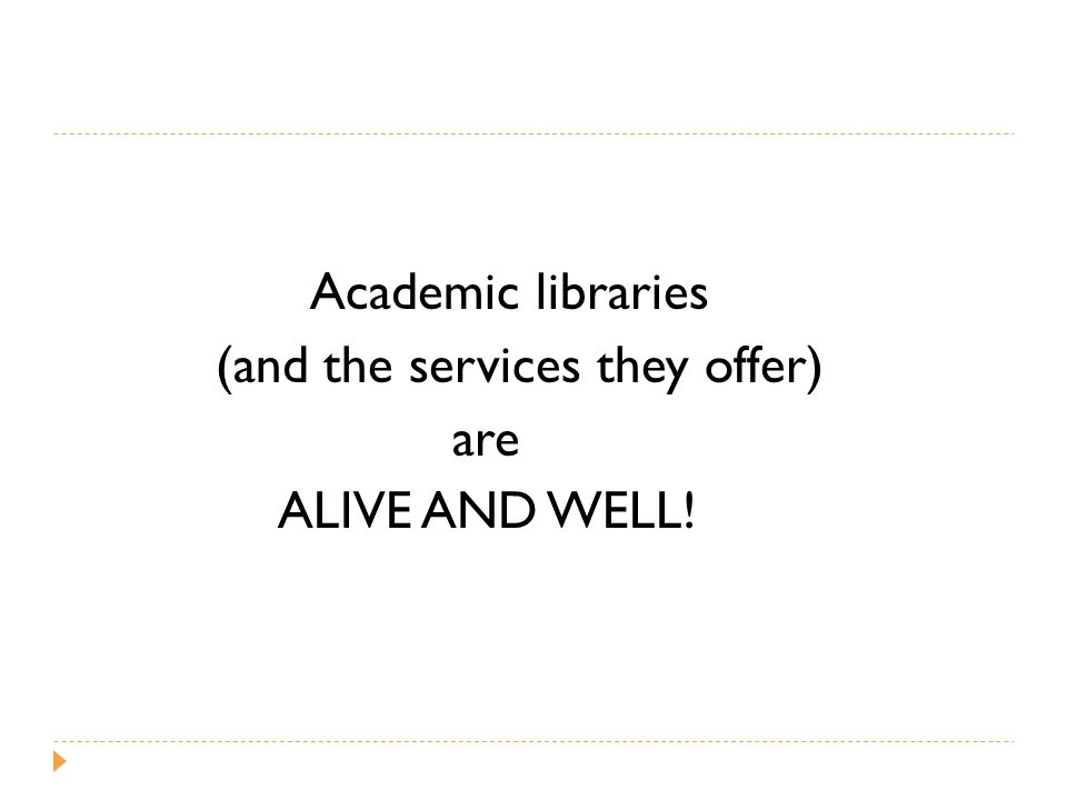 Academic libraries (and the services they offer) are ALIVE AND WELL!