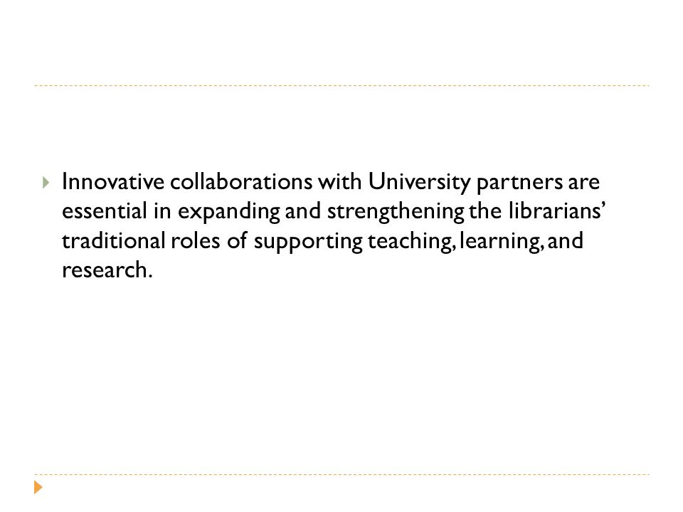  Innovative collaborations with University partners are essential in expanding and strengthening the librarians' traditional roles of supporting teaching, learning, and research.