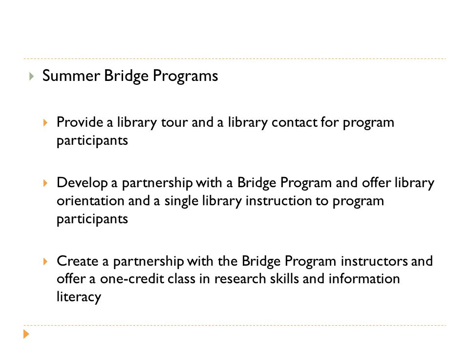  Summer Bridge Programs  Provide a library tour and a library contact for program participants  Develop a partnership with a Bridge Program and offer library orientation and a single library instruction to program participants  Create a partnership with the Bridge Program instructors and offer a one-credit class in research skills and information literacy