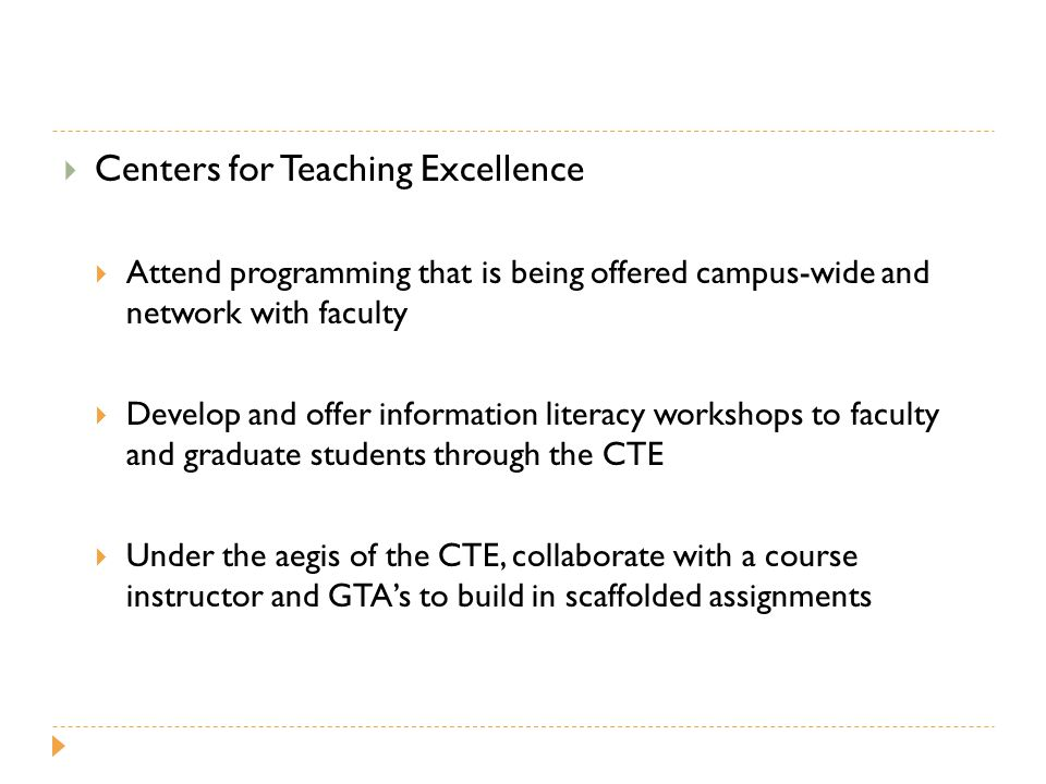  Centers for Teaching Excellence  Attend programming that is being offered campus-wide and network with faculty  Develop and offer information literacy workshops to faculty and graduate students through the CTE  Under the aegis of the CTE, collaborate with a course instructor and GTA's to build in scaffolded assignments