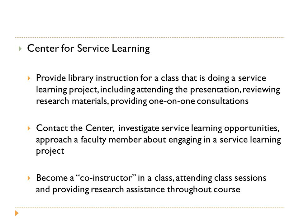  Center for Service Learning  Provide library instruction for a class that is doing a service learning project, including attending the presentation, reviewing research materials, providing one-on-one consultations  Contact the Center, investigate service learning opportunities, approach a faculty member about engaging in a service learning project  Become a co-instructor in a class, attending class sessions and providing research assistance throughout course