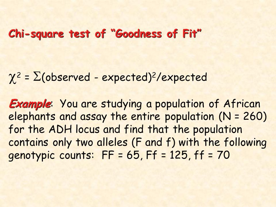 Chi-square test of Goodness of Fit  2 =  (observed - expected) 2 /expected Example Example: You are studying a population of African elephants and assay the entire population (N = 260) for the ADH locus and find that the population contains only two alleles (F and f) with the following genotypic counts: FF = 65, Ff = 125, ff = 70