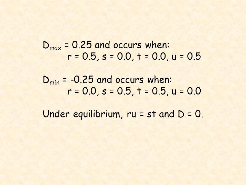 D max = 0.25 and occurs when: r = 0.5, s = 0.0, t = 0.0, u = 0.5 D min = and occurs when: r = 0.0, s = 0.5, t = 0.5, u = 0.0 Under equilibrium, ru = st and D = 0.