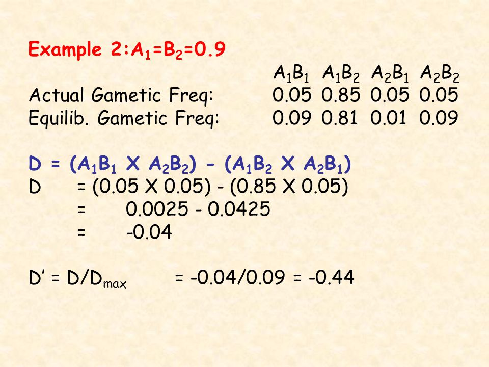 Example 2:A 1 =B 2 =0.9 A 1 B 1 A 1 B 2 A 2 B 1 A 2 B 2 Actual Gametic Freq: Equilib.
