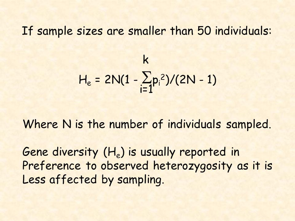 If sample sizes are smaller than 50 individuals: H e = 2N(1 -  p i 2 )/(2N - 1) k i=1 Where N is the number of individuals sampled.