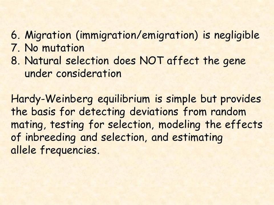6.Migration (immigration/emigration) is negligible 7.No mutation 8.Natural selection does NOT affect the gene under consideration Hardy-Weinberg equilibrium is simple but provides the basis for detecting deviations from random mating, testing for selection, modeling the effects of inbreeding and selection, and estimating allele frequencies.