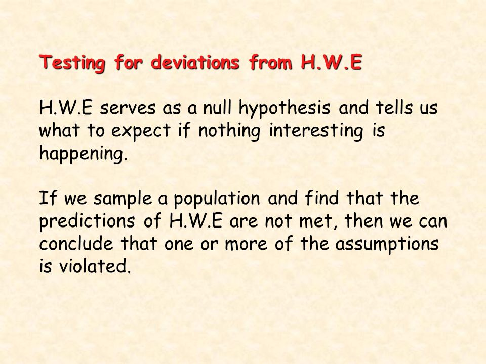 Testing for deviations from H.W.E H.W.E serves as a null hypothesis and tells us what to expect if nothing interesting is happening.