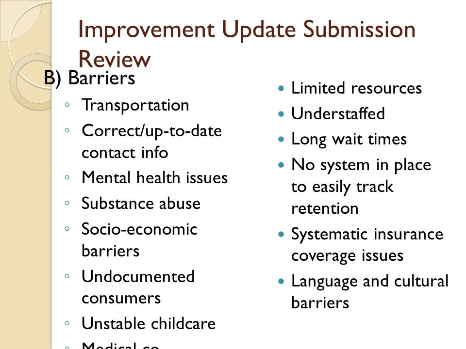 Improvement Update Submission Review B) Barriers ◦ Transportation ◦ Correct/up-to-date contact info ◦ Mental health issues ◦ Substance abuse ◦ Socio-economic barriers ◦ Undocumented consumers ◦ Unstable childcare ◦ Medical co- morbidities Limited resources Understaffed Long wait times No system in place to easily track retention Systematic insurance coverage issues Language and cultural barriers