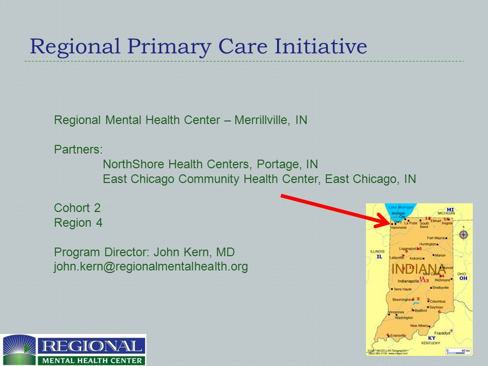 Regional Primary Care Initiative Regional Mental Health Center – Merrillville, IN Partners: NorthShore Health Centers, Portage, IN East Chicago Community Health Center, East Chicago, IN Cohort 2 Region 4 Program Director: John Kern, MD