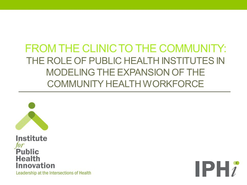 FROM THE CLINIC TO THE COMMUNITY: THE ROLE OF PUBLIC HEALTH INSTITUTES IN MODELING THE EXPANSION OF THE COMMUNITY HEALTH WORKFORCE