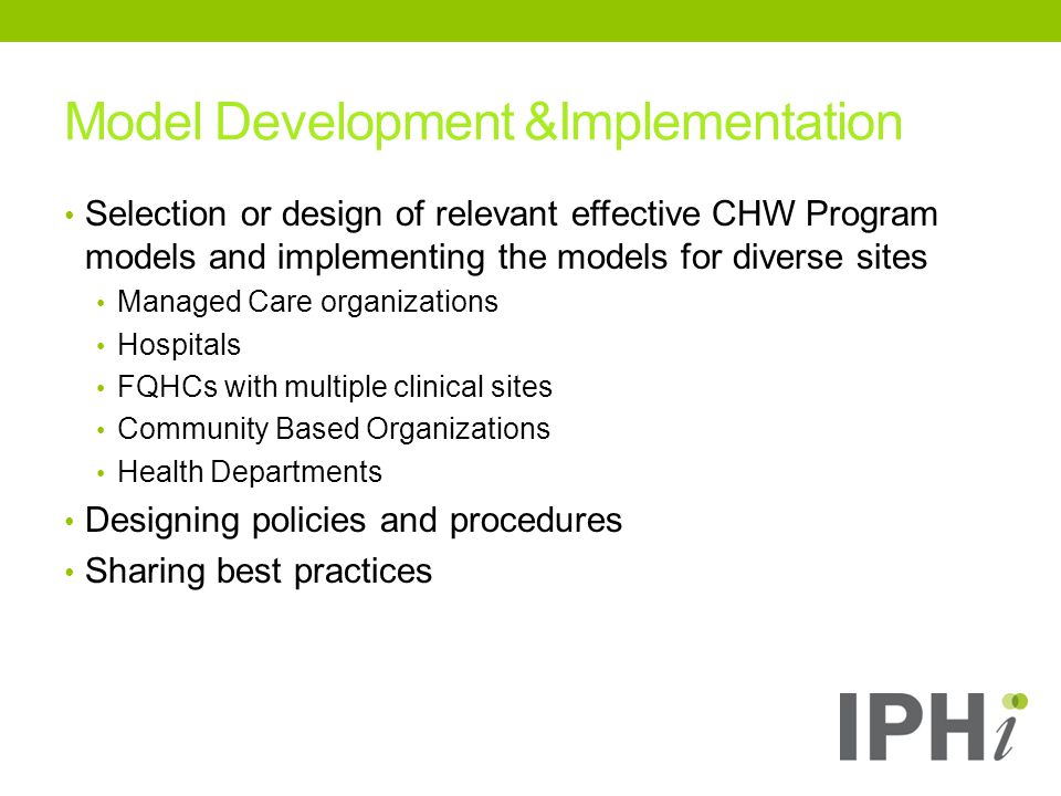 Model Development &Implementation Selection or design of relevant effective CHW Program models and implementing the models for diverse sites Managed Care organizations Hospitals FQHCs with multiple clinical sites Community Based Organizations Health Departments Designing policies and procedures Sharing best practices