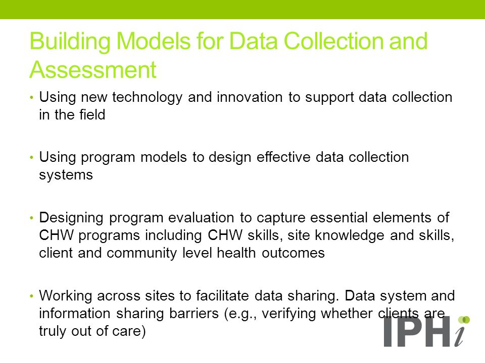 Building Models for Data Collection and Assessment Using new technology and innovation to support data collection in the field Using program models to design effective data collection systems Designing program evaluation to capture essential elements of CHW programs including CHW skills, site knowledge and skills, client and community level health outcomes Working across sites to facilitate data sharing.