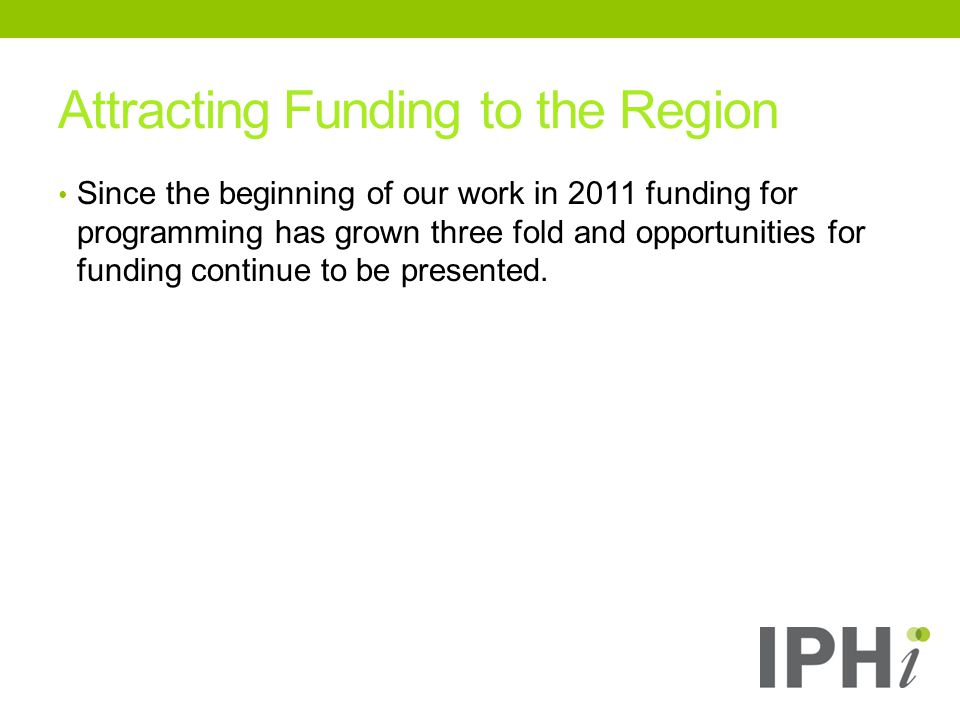 Attracting Funding to the Region Since the beginning of our work in 2011 funding for programming has grown three fold and opportunities for funding continue to be presented.