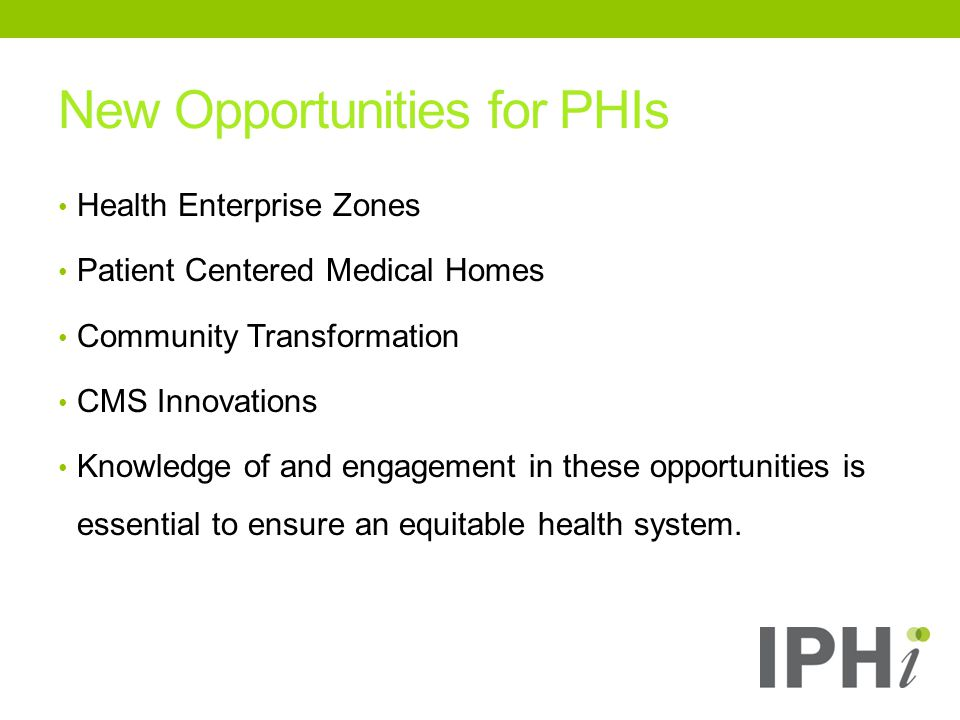 New Opportunities for PHIs Health Enterprise Zones Patient Centered Medical Homes Community Transformation CMS Innovations Knowledge of and engagement in these opportunities is essential to ensure an equitable health system.