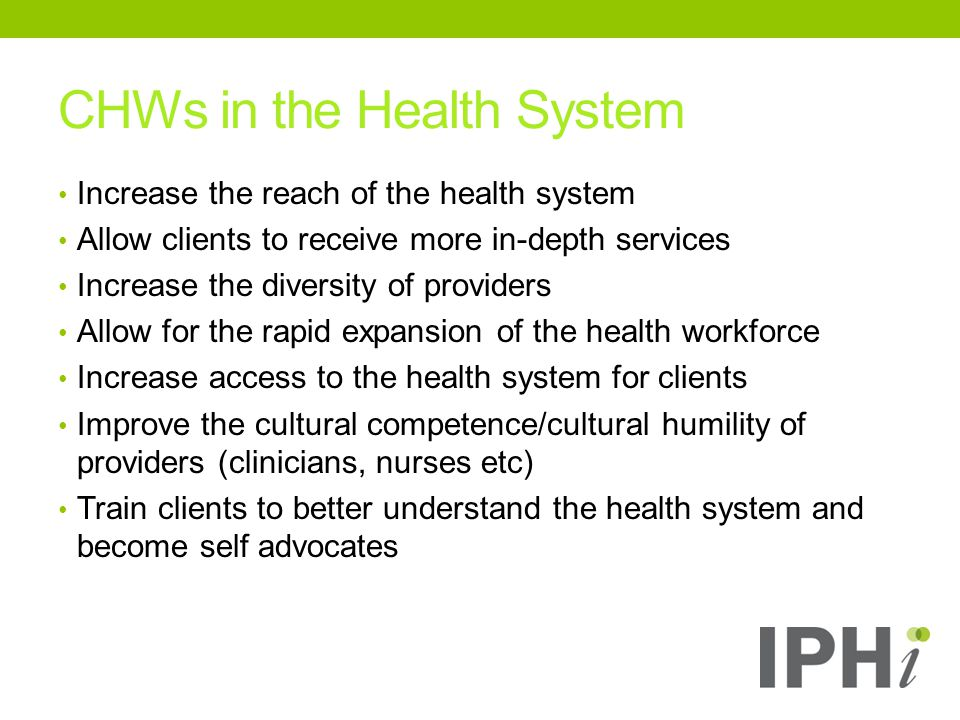 Increase the reach of the health system Allow clients to receive more in-depth services Increase the diversity of providers Allow for the rapid expansion of the health workforce Increase access to the health system for clients Improve the cultural competence/cultural humility of providers (clinicians, nurses etc) Train clients to better understand the health system and become self advocates CHWs in the Health System