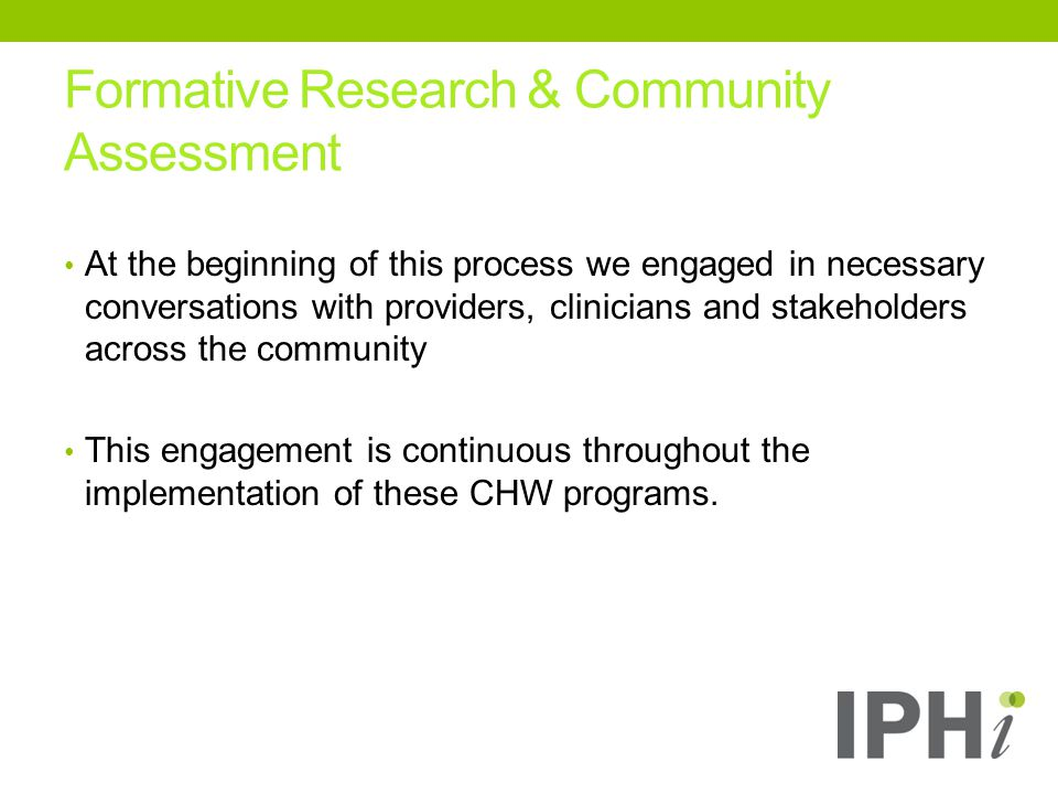 Formative Research & Community Assessment At the beginning of this process we engaged in necessary conversations with providers, clinicians and stakeholders across the community This engagement is continuous throughout the implementation of these CHW programs.