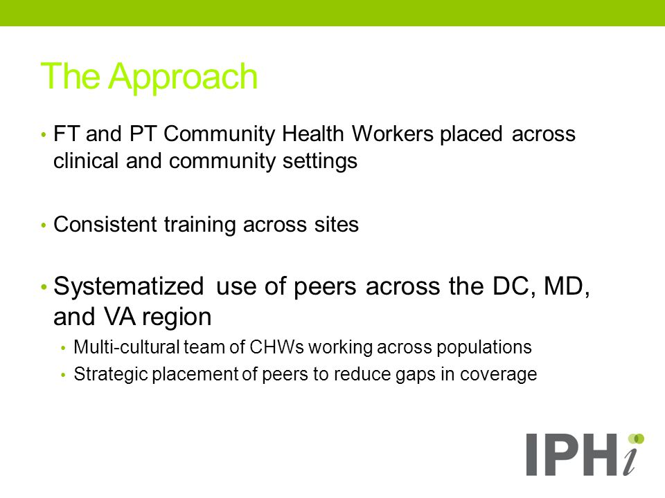 FT and PT Community Health Workers placed across clinical and community settings Consistent training across sites Systematized use of peers across the DC, MD, and VA region Multi-cultural team of CHWs working across populations Strategic placement of peers to reduce gaps in coverage The Approach