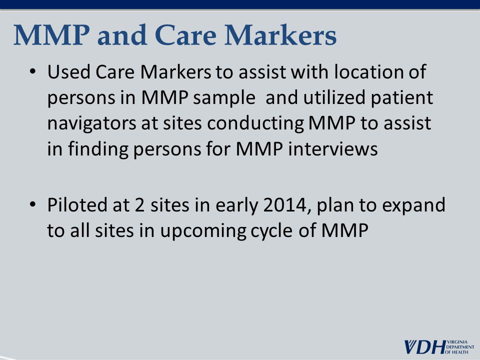 MMP and Care Markers Used Care Markers to assist with location of persons in MMP sample and utilized patient navigators at sites conducting MMP to assist in finding persons for MMP interviews Piloted at 2 sites in early 2014, plan to expand to all sites in upcoming cycle of MMP