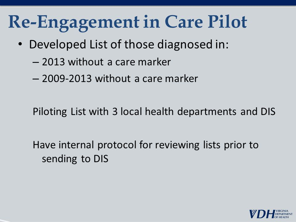 Re-Engagement in Care Pilot Developed List of those diagnosed in: – 2013 without a care marker – without a care marker Piloting List with 3 local health departments and DIS Have internal protocol for reviewing lists prior to sending to DIS