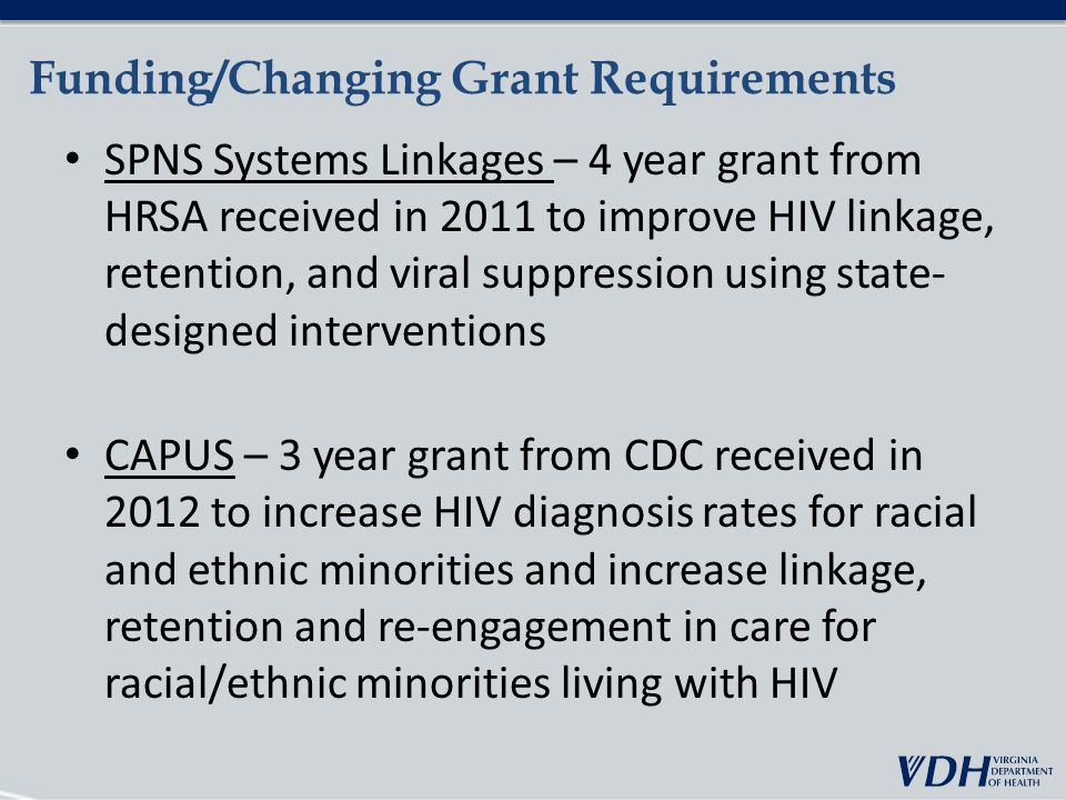 Funding/Changing Grant Requirements SPNS Systems Linkages – 4 year grant from HRSA received in 2011 to improve HIV linkage, retention, and viral suppression using state- designed interventions CAPUS – 3 year grant from CDC received in 2012 to increase HIV diagnosis rates for racial and ethnic minorities and increase linkage, retention and re-engagement in care for racial/ethnic minorities living with HIV