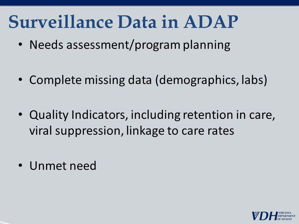 Surveillance Data in ADAP Needs assessment/program planning Complete missing data (demographics, labs) Quality Indicators, including retention in care, viral suppression, linkage to care rates Unmet need